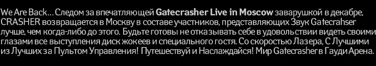 We Are Back� ������ �� ������������ Gatecrasher Live in Moscow ���������� � �������, CRASHER ������������ � ������ � ������� ����������, �������������� ���� Gatecrahser  �����, ��� �����-���� �� �����. ������ ������ �� ���������� ���� � ������������ ������ ������ ������� ��� ����������� ���� ������ � ������������ �����. �� ��������� ������, � ������� �� ������ �� ������� ����������! ����������� � �����������! ��� Gatecrasher � ����� �����.