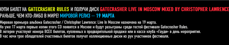���� ����� �� GATECRASHER RULES � ������ ���� GATECRASHER LIVE IN MOSCOW MIXED BY CHRISTOPHER LAWRENCE ������, ��� ���-���� � ����! ������� ����� � 19 �����.  �� ��� 17 ����� ������ ����� ����� CD �������� � ������ � ����� ��������� ����� ������ ��������� Gatecrasher Rules.  � ������� ��������� ������ ���� �������, ��������� � ��������������� ������� ��� � ����� ����� ������ � ���� �����������. � ��� ���� ���� ����������� ���������� ������� ������� ������������� ����� �� ��� ���������� ���������.
